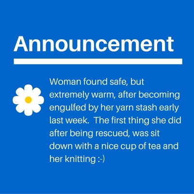 Woman found safe, but extremely warm, after becoming engulfed by her yarn stash early last week. The first thing she did was sit down with a cuppa and her knitting --)